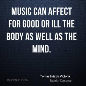 Tomas Luis de Victoria - Music can affect for good or ill the body as well as the mind.