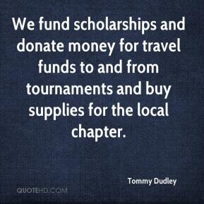 Tommy Dudley  - We fund scholarships and donate money for travel funds to and from tournaments and buy supplies for the local chapter.