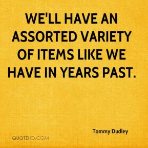 Tommy Dudley  - We'll have an assorted variety of items like we have in years past.