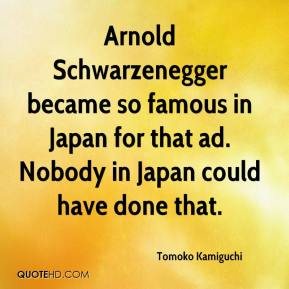 Tomoko Kamiguchi  - Arnold Schwarzenegger became so famous in Japan for that ad. Nobody in Japan could have done that.