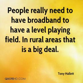 Tony Hallett  - People really need to have broadband to have a level playing field. In rural areas that is a big deal.