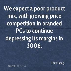 Tony Tseng  - We expect a poor product mix, with growing price competition in branded PCs to continue depressing its margins in 2006.