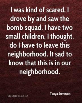 Tonya Summers  - I was kind of scared. I drove by and saw the bomb squad. I have two small children, I thought, do I have to leave this neighborhood. It sad to know that this is in our neighborhood.