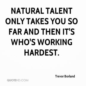 Trevor Borland  - Natural talent only takes you so far and then it's who's working hardest.