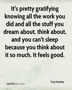 Trey Hardee  - It's pretty gratifying knowing all the work you did and all the stuff you dream about, think about, and you can't sleep because you think about it so much. It feels good.