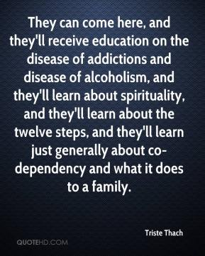Triste Thach  - They can come here, and they'll receive education on the disease of addictions and disease of alcoholism, and they'll learn about spirituality, and they'll learn about the twelve steps, and they'll learn just generally about co-dependency and what it does to a family.