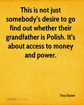 Troy Duster  - This is not just somebody's desire to go find out whether their grandfather is Polish. It's about access to money and power.
