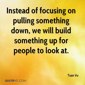 Tuan Vu  - Instead of focusing on pulling something down, we will build something up for people to look at.