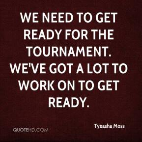 Tyeasha Moss  - We need to get ready for the tournament. We've got a lot to work on to get ready.