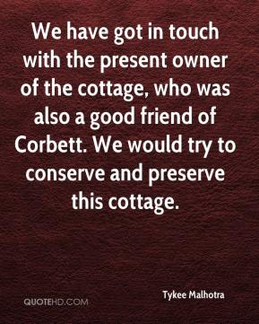 Tykee Malhotra  - We have got in touch with the present owner of the cottage, who was also a good friend of Corbett. We would try to conserve and preserve this cottage.