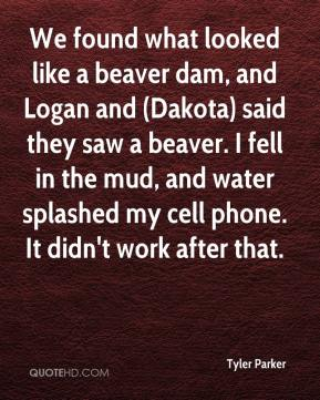 Tyler Parker  - We found what looked like a beaver dam, and Logan and (Dakota) said they saw a beaver. I fell in the mud, and water splashed my cell phone. It didn't work after that.