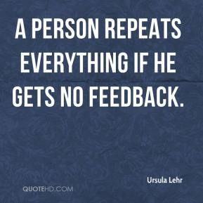 Ursula Lehr  - A person repeats everything if he gets no feedback.
