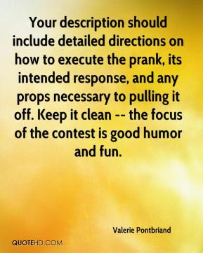 Valerie Pontbriand  - Your description should include detailed directions on how to execute the prank, its intended response, and any props necessary to pulling it off. Keep it clean -- the focus of the contest is good humor and fun.