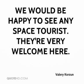 Valery Korzun  - We would be happy to see any space tourist. They're very welcome here.