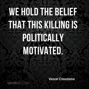 Vencer Crisostomo  - We hold the belief that this killing is politically motivated.
