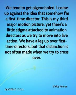 Vicky Jenson  - We tend to get pigeonholed. I come up against the idea that somehow I'm a first-time director. This is my third major motion picture, yet there's a little stigma attached to animation directors as we try to move into live action. We have a leg up over first-time directors, but that distinction is not often made when we try to cross over.