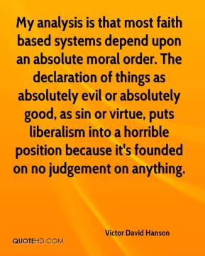 Victor David Hanson  - My analysis is that most faith based systems depend upon an absolute moral order. The declaration of things as absolutely evil or absolutely good, as sin or virtue, puts liberalism into a horrible position because it's founded on no judgement on anything.