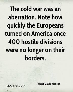 Victor David Hanson  - The cold war was an aberration. Note how quickly the Europeans turned on America once 400 hostile divisions were no longer on their borders.