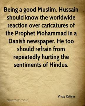 Vinay Katiyar  - Being a good Muslim. Hussain should know the worldwide reaction over caricatures of the Prophet Mohammad in a Danish newspaper. He too should refrain from repeatedly hurting the sentiments of Hindus.
