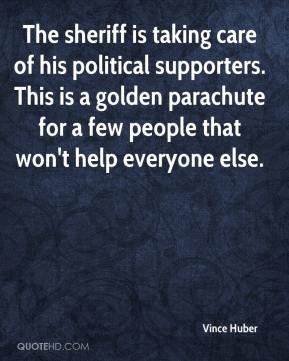 Vince Huber  - The sheriff is taking care of his political supporters. This is a golden parachute for a few people that won't help everyone else.