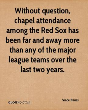 Without question, chapel attendance among the Red Sox has been far and away more than any of the major league teams over the last two years.