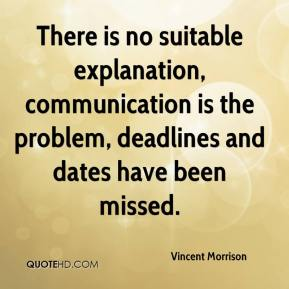 Vincent Morrison  - There is no suitable explanation, communication is the problem, deadlines and dates have been missed.