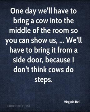 Virginia Bell  - One day we'll have to bring a cow into the middle of the room so you can show us, ... We'll have to bring it from a side door, because I don't think cows do steps.