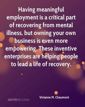 Vivianne M. Chaumont  - Having meaningful employment is a critical part of recovering from mental illness, but owning your own business is even more empowering. These inventive enterprises are helping people to lead a life of recovery.