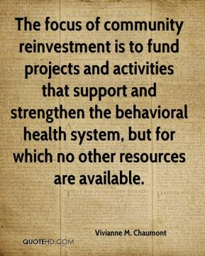 The focus of community reinvestment is to fund projects and activities that support and strengthen the behavioral health system, but for which no other resources are available.