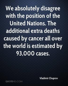 Vladimir Chuprov  - We absolutely disagree with the position of the United Nations. The additional extra deaths caused by cancer all over the world is estimated by 93,000 cases.