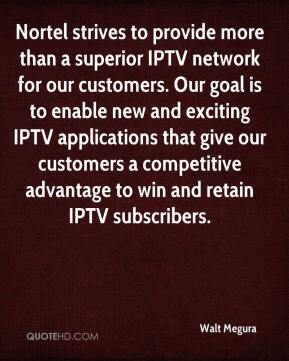Walt Megura  - Nortel strives to provide more than a superior IPTV network for our customers. Our goal is to enable new and exciting IPTV applications that give our customers a competitive advantage to win and retain IPTV subscribers.