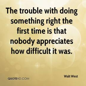 Walt West  - The trouble with doing something right the first time is that nobody appreciates how difficult it was.