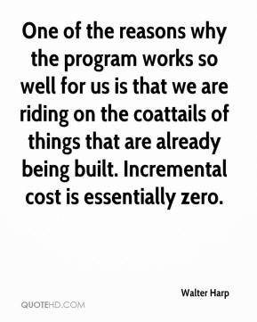 Walter Harp  - One of the reasons why the program works so well for us is that we are riding on the coattails of things that are already being built. Incremental cost is essentially zero.