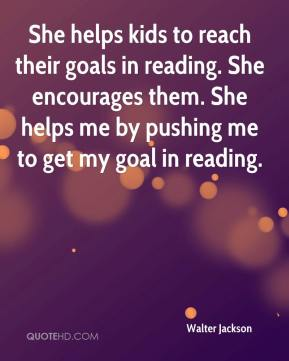 Walter Jackson  - She helps kids to reach their goals in reading. She encourages them. She helps me by pushing me to get my goal in reading.