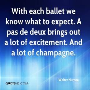 Walter Nurena  - With each ballet we know what to expect. A pas de deux brings out a lot of excitement. And a lot of champagne.