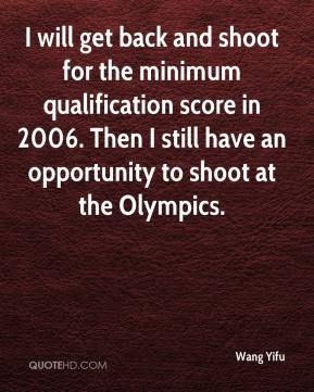 Wang Yifu  - I will get back and shoot for the minimum qualification score in 2006. Then I still have an opportunity to shoot at the Olympics.