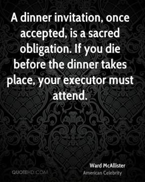 Ward McAllister - A dinner invitation, once accepted, is a sacred obligation. If you die before the dinner takes place, your executor must attend.