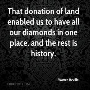 Warren Beville  - That donation of land enabled us to have all our diamonds in one place, and the rest is history.