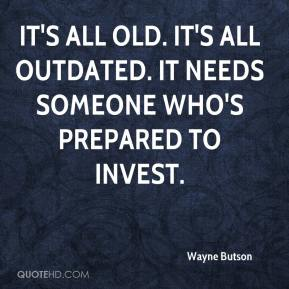 Wayne Butson  - It's all old. It's all outdated. It needs someone who's prepared to invest.