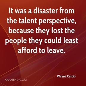 Wayne Cascio  - It was a disaster from the talent perspective, because they lost the people they could least afford to leave.