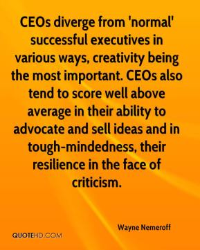 Wayne Nemeroff  - CEOs diverge from 'normal' successful executives in various ways, creativity being the most important. CEOs also tend to score well above average in their ability to advocate and sell ideas and in tough-mindedness, their resilience in the face of criticism.
