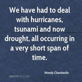 Wendy Chamberlin  - We have had to deal with hurricanes, tsunami and now drought, all occurring in a very short span of time.