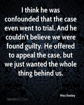 Wes Keeley  - I think he was confounded that the case even went to trial. And he couldn't believe we were found guilty. He offered to appeal the case, but we just wanted the whole thing behind us.