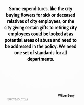Wilbur Berry  - Some expenditures, like the city buying flowers for sick or deceased relatives of city employees, or the city giving certain gifts to retiring city employees could be looked at as potential areas of abuse and need to be addressed in the policy. We need one set of standards for all departments.