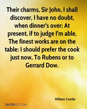 William Combe  - Their charms, Sir John, I shall discover, I have no doubt, when dinner's over; At present, if to judge I'm able, The finest works are on the table: I should prefer the cook just now, To Rubens or to Gerrard Dow.