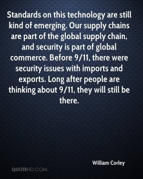 William Corley  - Standards on this technology are still kind of emerging. Our supply chains are part of the global supply chain, and security is part of global commerce. Before 9/11, there were security issues with imports and exports. Long after people are thinking about 9/11, they will still be there.