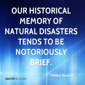 William Deverell  - Our historical memory of natural disasters tends to be notoriously brief.