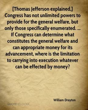 William Drayton  - [Thomas Jefferson explained,] Congress has not unlimited powers to provide for the general welfare, but only those specifically enumerated. ... If Congress can determine what constitutes the general welfare and can appropriate money for its advancement, where is the limitation to carrying into execution whatever can be effected by money?