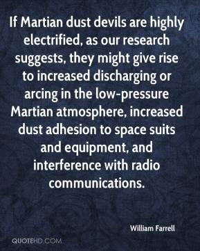 William Farrell  - If Martian dust devils are highly electrified, as our research suggests, they might give rise to increased discharging or arcing in the low-pressure Martian atmosphere, increased dust adhesion to space suits and equipment, and interference with radio communications.
