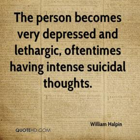 William Halpin  - The person becomes very depressed and lethargic, oftentimes having intense suicidal thoughts.